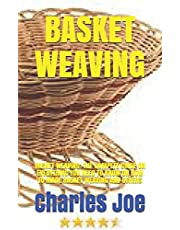 BASKET WEAVING: BASKET WEAVING: THE COMPETE GUIDE ON EVERYTHING YOU NEED TO KNOW ON HOW TO MADE BASKET WEAVING AND OTHERS