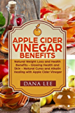 Apple Cider Vinegar Benefits: Natural Weight Loss - Glowing Health and Skin - Natural Cures and Alkaline Healing With Apple Cider Vinegar