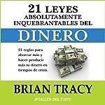 Las 21 Leyes Inquebrantables del Dinero: 21 reglas para ahorrar mas y hacer producir mas su dinero en tiempos de crisis.   Brian Tracy