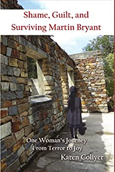 SHAME, GUILT,  AND SURVIVING  MARTIN BRYANT: One Woman's Journey  from Terror to Joy by [Collyer, Karen]
