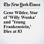 Gene Wilder, Star of 'Willy Wonka' and 'Young Frankenstein,' Dies at 83 | Daniel Lewis
