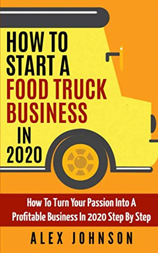 How To Start A Food Truck Business in 2020: How To Turn Your Passion Into A Profitable Business In 2020 Step By Step