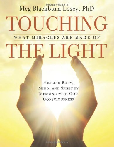 Touching the Light: Healing Body, Mind, and Spirit by Merging with God Consciousness Meg Blackburn Losey PhD