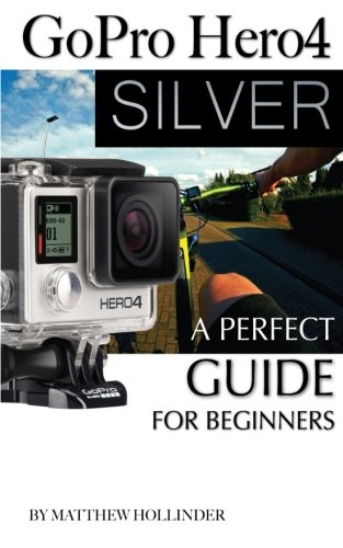 Download GoPro Hero4 Silver: A Perfect Guide for Beginners pdf