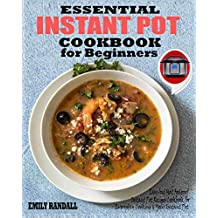 ESSENTIAL INSTANT POT COOKBOOK FOR BEGINNERS: Easy And Most Foolproof Instant Pot Recipes Cookbook For Everyday Cooking And Your Instant Pot