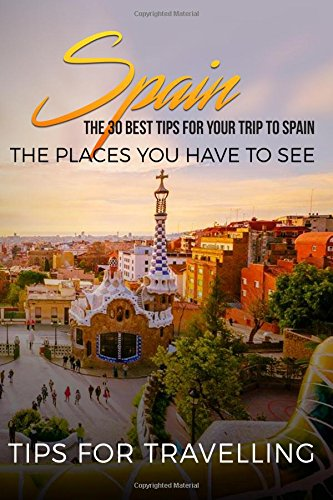 Read Online Spain: Spain Travel Guide: The 30 Best Tips For Your Trip To Spain - The Places You Have To See (Madrid, Seville, Barcelona, Granada, Zaragoza) (Volume 1) PDF