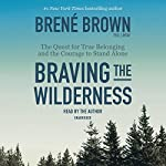 Braving the Wilderness: The Quest for True Belonging and the Courage to Stand Alone Audiobook by Brené Brown Narrated by Brené Brown