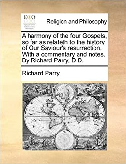 Book A harmony of the four Gospels, so far as relateth to the history of Our Saviour's resurrection. With a commentary and notes. By Richard Parry, D.D.