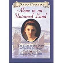 Dear Canada: Alone in an Untamed Land: The Filles du Roi Diary of Helene St. Onge, Montreal, New France, 1666