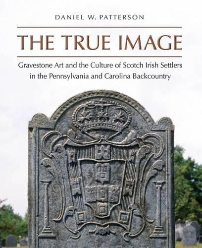The True Image: Gravestone Art and the Culture of Scotch Irish Settlers in the Pennsylvania and Carolina Backcountry (Ri