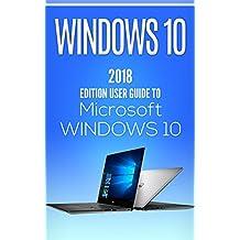 Windows 10: 2018 Edition User Guide to Microsoft WINDOWS 10