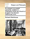 An Answer to a Popish Pamphlet, Entitled, a Vindication of the Old Church of England by Richard Wainhouse, M A, Richard Wainhouse, 1170089410