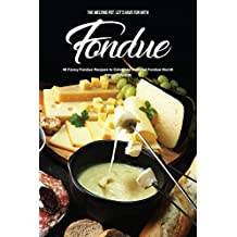 The Melting Pot - Let's Have Fun with Fondue: 40 Fancy Fondue Recipes to Celebrate National Fondue Month