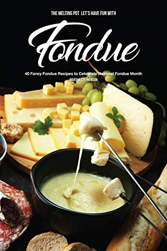 The Melting Pot - Let's Have Fun with Fondue: 40 Fancy Fondue Recipes to Celebrate National Fondue Month by [Stephenson, Martha]