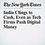 India Clings to Cash, Even as Tech Firms Push Digital Money | Vindu Goel,Suhasini Raj