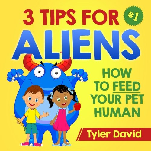 3 Tips For Aliens: How to feed  your Pet Humans (Alien Pet Care) (Volume 1) pdf