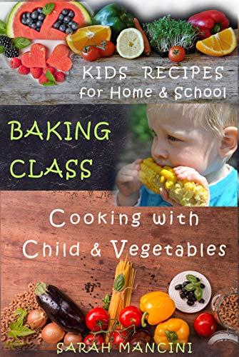 Baking Class: Cooking with Children & Vegetables - Kids funny Recipes for Home and School by [Mancini, Sarah]