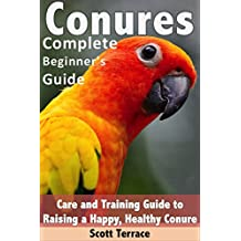 Conures: Complete Beginner's Guide: Care and Training Guide to Raising a Happy, and Healthy Conure
