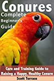 Conures: Complete Beginner's Guide: Care and