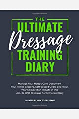 The Ultimate Dressage Training Diary: Manage Your Horse's Care, Document Your Riding Lessons, Set Focused Goals, and Track Your Competition Results in this ALL-IN-ONE Dressage Performance Diary Paperback