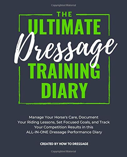 The Ultimate Dressage Training Diary: Manage Your Horse's Care, Document Your Riding Lessons, Set Focused Goals, and Track Your Competition Results in this ALL-IN-ONE Dressage Performance Diary por HowToDressage