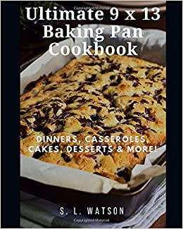 Ultimate 9 x 13 Baking Pan Cookbook: Dinners, Casseroles