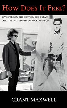 How Does It Feel?: Elvis Presley, The Beatles, Bob Dylan, and the Philosophy of Rock and Roll by [Maxwell, Grant]