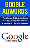 Understand Google Adwords Today: The Ultimate Guide to Mastering Google Adwords Pay Per Click Advertising in Less Than 24 Hours! (google adwords 2014, ... advertising, google marketing, adwords)