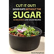Cut It Out! Good Eats without the Sugar: 50 Delicious Low Sugar Recipes