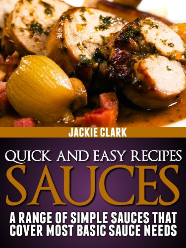 Quick and Easy Recipes - Sauces: A Range of Simple Sauces That Cover Most Basic Sauce Needs (Quick and Easy Recipes - Series 1 Book 2) (Barbecue Range Covers)