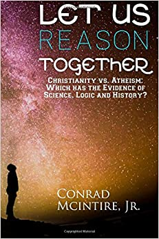 Let Us Reason Together: Christianity vs. Atheism: Which has the Evidence of Science, Logic and History?