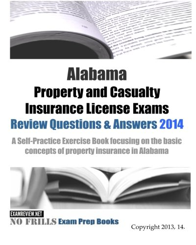 Download Alabama Property and Casualty Insurance License Exams Review Questions & Answers 2014: A Self-Practice Exercise Book focusing on the basic concepts of property insurance in Alabama Pdf
