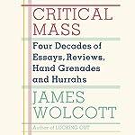 Critical Mass: Four Decades of Essays, Reviews, Hand Grenades and Hurrahs | James Wolcott