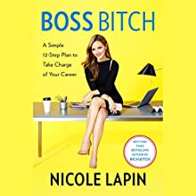 Boss Bitch: A Simple 12-Step Plan to Take Charge of Your Career Audiobook by Nicole Lapin Narrated by Nicole Lapin