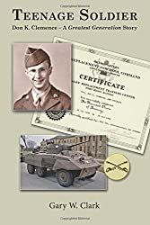 Teenage Soldier: Don K. Clemence - A Greatest Generation Story