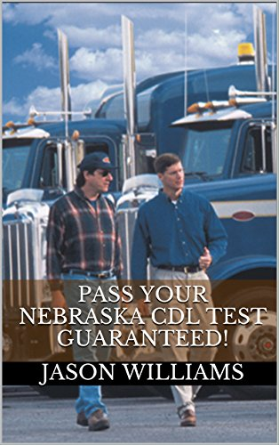 Pass Your Nebraska CDL Test Guaranteed! 100 Most Common Nebraska Commercial Driver's License With Real Practice Questions