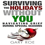 Surviving the Holidays Without You: Navigating Grief During Special Seasons: Good Grief Series, Book 1 | Gary Roe