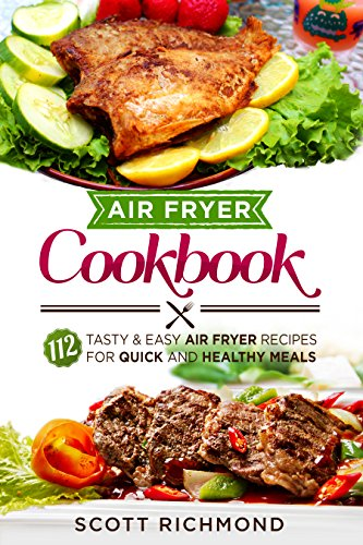 Air Fryer Cookbook: 112 Tasty And Easy Air Fryer Recipes For Quick And Healthy Meals (Fry, Bake, Grill, and Roast with Your Air Fryer)