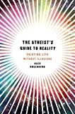 The Atheist's Guide to Reality: Enjoying Life without Illusions
