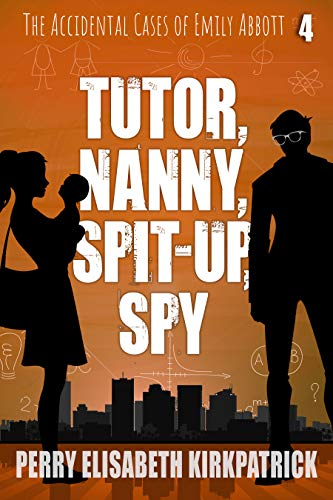 Tutor, Nanny, Spit-Up, Spy (The Accidental Cases of Emily Abbott Book 4) by [Kirkpatrick, Perry]