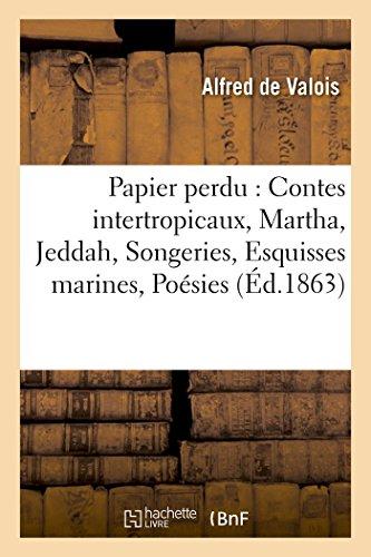 Papier Perdu Contes Intertropicaux, Martha, Jeddah, Songeries, Esquisses Marines,: Poesies Diverses, Fables, Chansons, Scanderberg (Litterature) (French Edition)