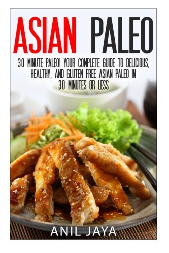 Asian Paleo: 30 Minute Paleo! Your Complete Guide to Delicious, Healthy, and Gluten Free Asian Paleo in 30 Minutes or Less (Asian Paleo Guide - Thai, ... Korean, Filipino, and Vietnamese Recipes)