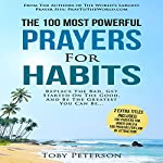 The 100 Most Powerful Prayers for Habits: Replace the Bad, Get Started on the Good, and Be the Greatest You Can Be | Toby Peterson