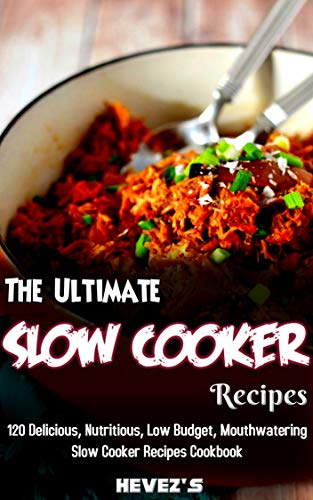 The Ultimate Slow Cooker Recipes: 120 Delicious, Nutritious, Low Budget, Mouthwatering Slow Cooker Recipes Cookbook by Hevez's
