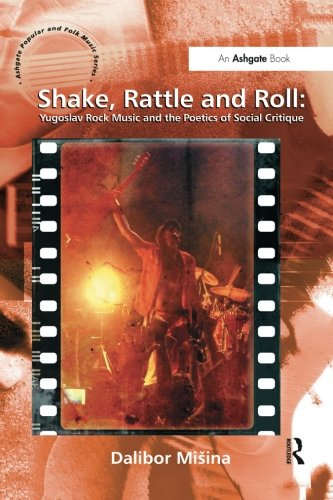 Shake, Rattle and Roll: Yugoslav Rock Music and the Poetics of Social Critique (Ashgate Popular and Folk Music)