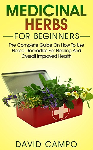 Medicinal Herbs for Beginners: The Complete Guide on How to Use Herbal Remedies for Healing and Overall Improved Health (Homegrown Herb, Home Remedies For Beginners, Home Health Re