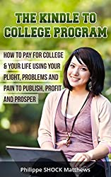 Kindle to College Program: How to Pay for College & Your Life Using Your Plight, Problems and Pain to Publish, Profit and Prosper