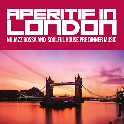 (Aperitif in London (Nu Jazz Bossa and Soulful House Pre Dinner Music))