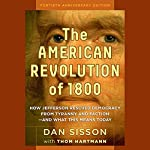 The American Revolution of 1800: How Jefferson Rescued Democracy from Tyranny and Faction - and What This Means Today   Dan Sisson