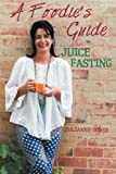 A Foodie's Guide to Juice Fasting